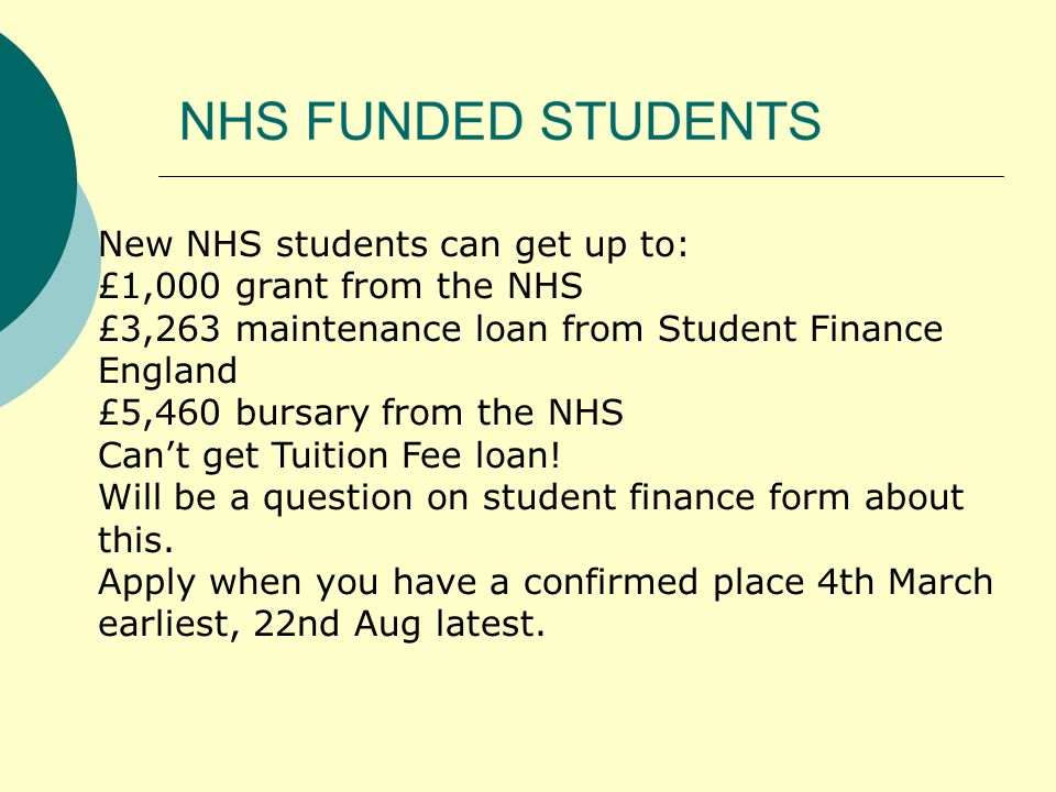 New NHS students can get up to: £1,000 grant from the NHS £3,263 maintenance loan from Student Finance England £5,460 bursary from the NHS Can't get Tuition Fee loan.