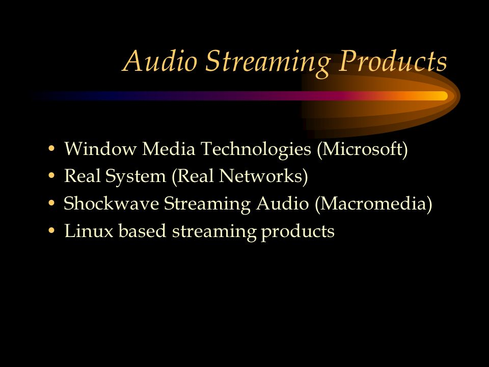 Audio Streaming Products Window Media Technologies (Microsoft) Real System (Real Networks) Shockwave Streaming Audio (Macromedia) Linux based streaming products