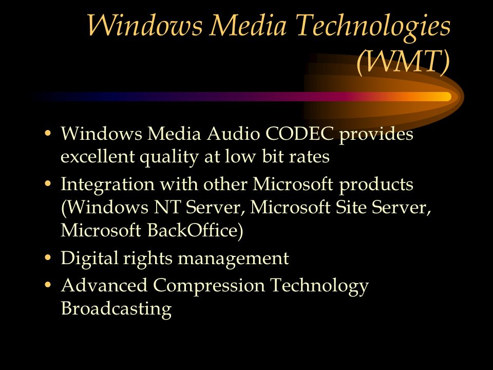 Windows Media Technologies (WMT) Windows Media Audio CODEC provides excellent quality at low bit rates Integration with other Microsoft products (Windows NT Server, Microsoft Site Server, Microsoft BackOffice) Digital rights management Advanced Compression Technology Broadcasting
