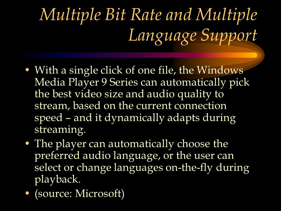 Multiple Bit Rate and Multiple Language Support With a single click of one file, the Windows Media Player 9 Series can automatically pick the best video size and audio quality to stream, based on the current connection speed – and it dynamically adapts during streaming.