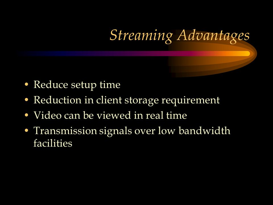 Streaming Advantages Reduce setup time Reduction in client storage requirement Video can be viewed in real time Transmission signals over low bandwidth facilities