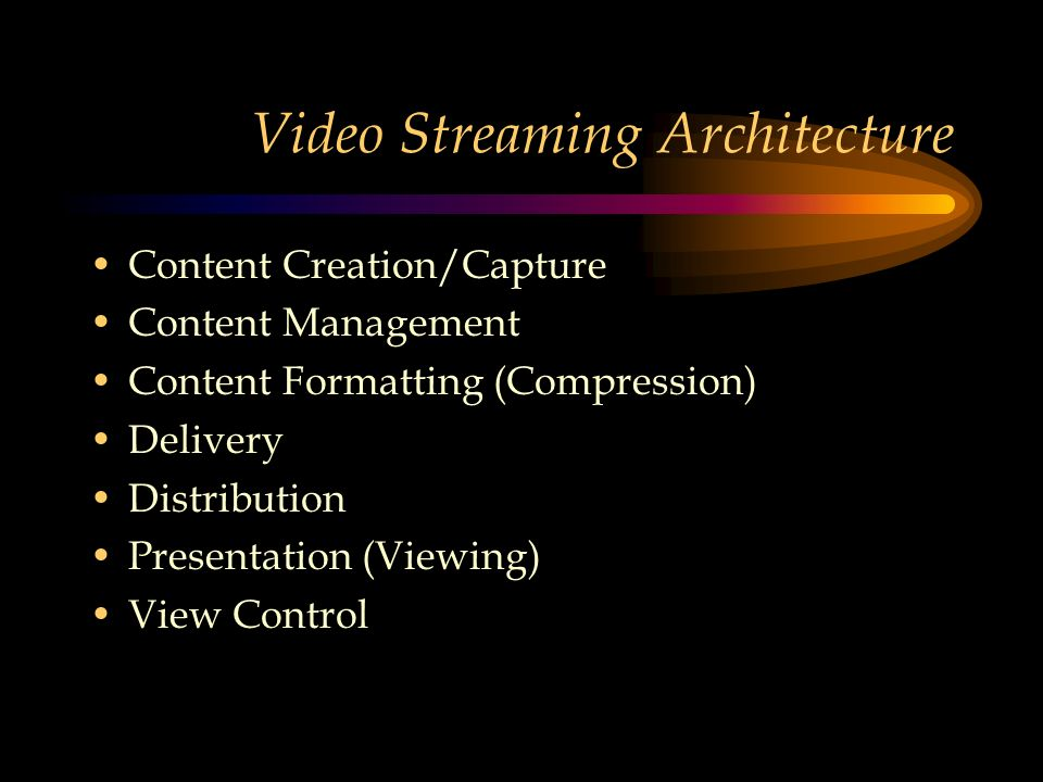 Video Streaming Architecture Content Creation/Capture Content Management Content Formatting (Compression) Delivery Distribution Presentation (Viewing) View Control