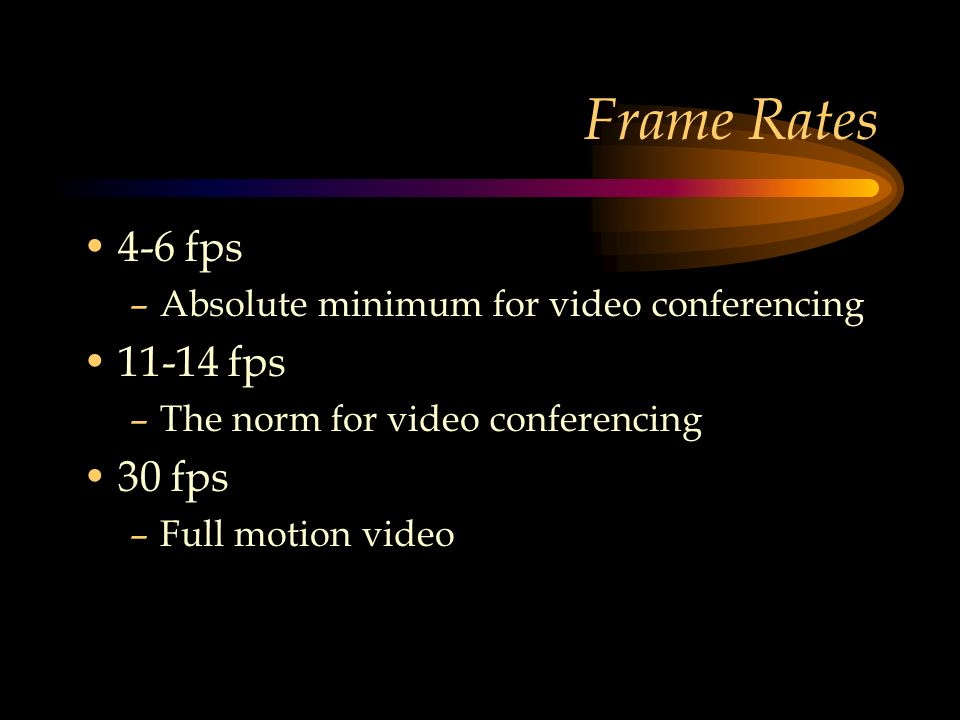 Frame Rates 4-6 fps –Absolute minimum for video conferencing 11-14 fps –The norm for video conferencing 30 fps –Full motion video