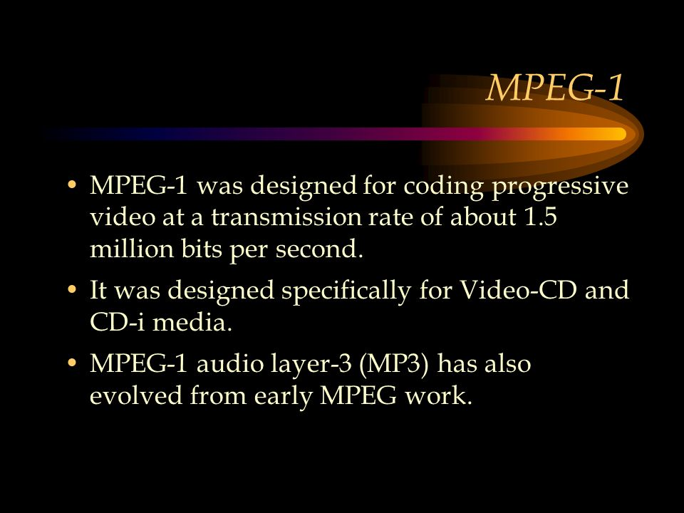 MPEG-1 MPEG-1 was designed for coding progressive video at a transmission rate of about 1.5 million bits per second.
