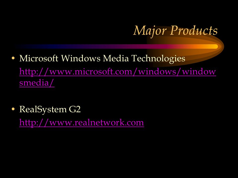 Major Products Microsoft Windows Media Technologies http://www.microsoft.com/windows/window smedia/ RealSystem G2 http://www.realnetwork.com