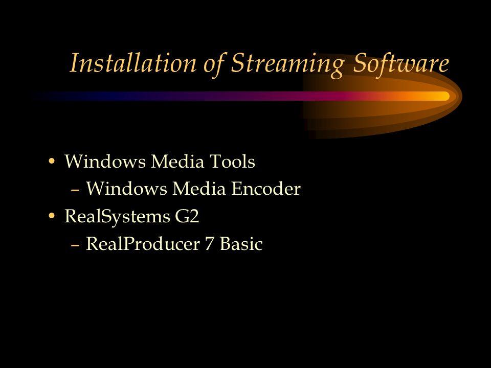 Installation of Streaming Software Windows Media Tools –Windows Media Encoder RealSystems G2 –RealProducer 7 Basic