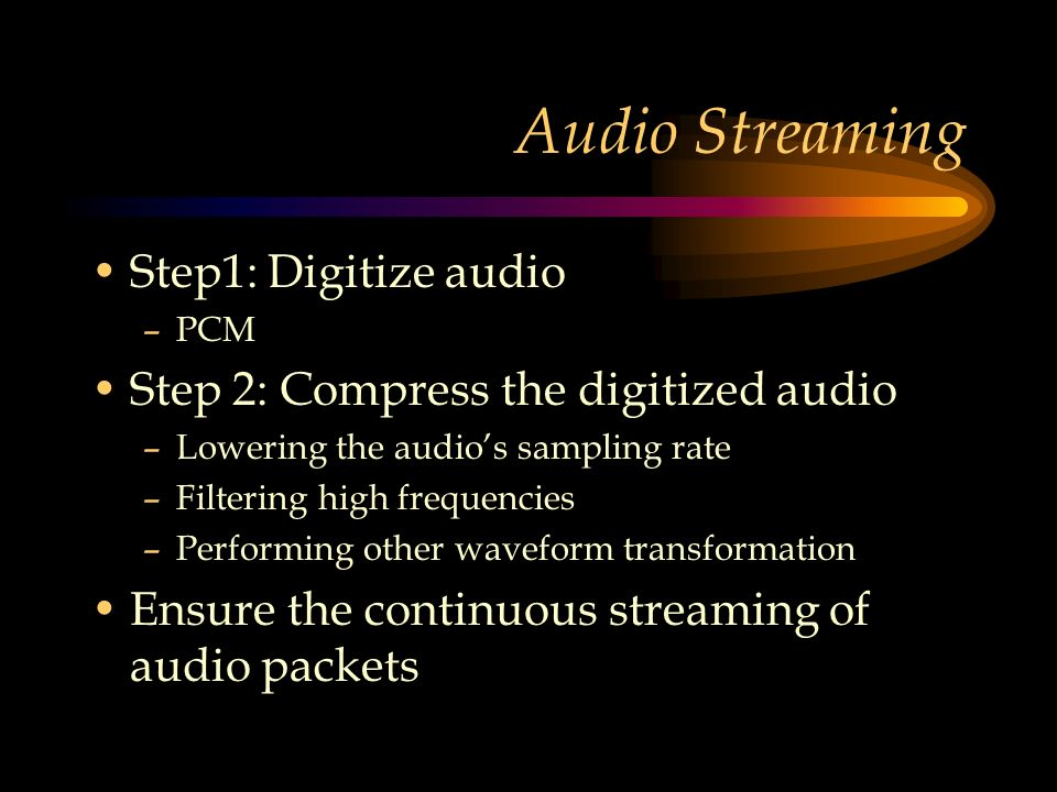 Audio Streaming Step1: Digitize audio –PCM Step 2: Compress the digitized audio –Lowering the audio's sampling rate –Filtering high frequencies –Performing other waveform transformation Ensure the continuous streaming of audio packets