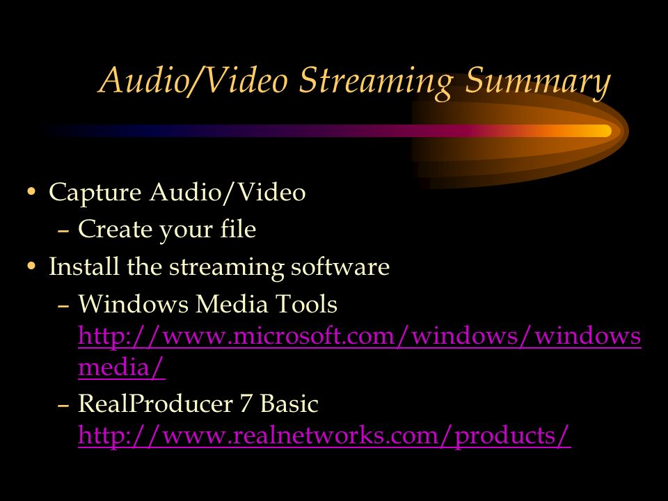 Audio/Video Streaming Summary Capture Audio/Video –Create your file Install the streaming software –Windows Media Tools http://www.microsoft.com/windows/windows media/ http://www.microsoft.com/windows/windows media/ –RealProducer 7 Basic http://www.realnetworks.com/products/ http://www.realnetworks.com/products/