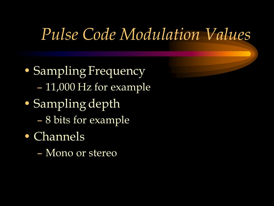 Pulse Code Modulation Values Sampling Frequency –11,000 Hz for example Sampling depth –8 bits for example Channels –Mono or stereo