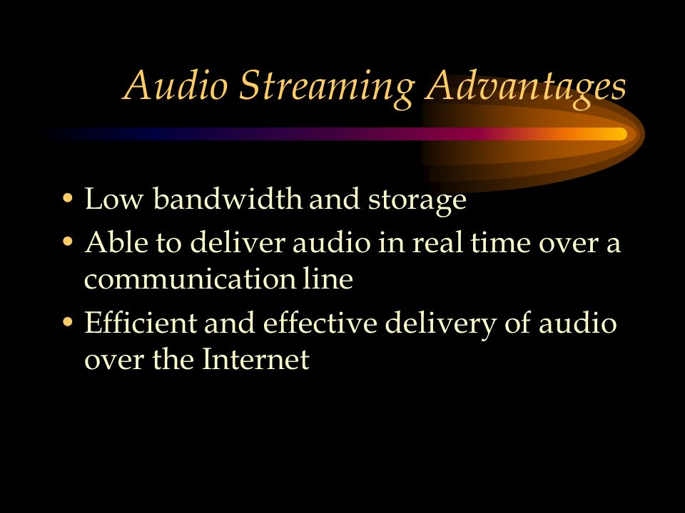 Audio Streaming Advantages Low bandwidth and storage Able to deliver audio in real time over a communication line Efficient and effective delivery of audio over the Internet