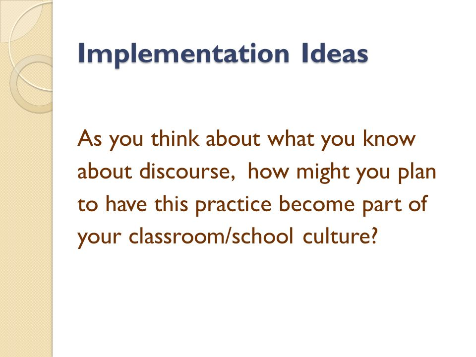 Implementation Ideas As you think about what you know about discourse, how might you plan to have this practice become part of your classroom/school culture
