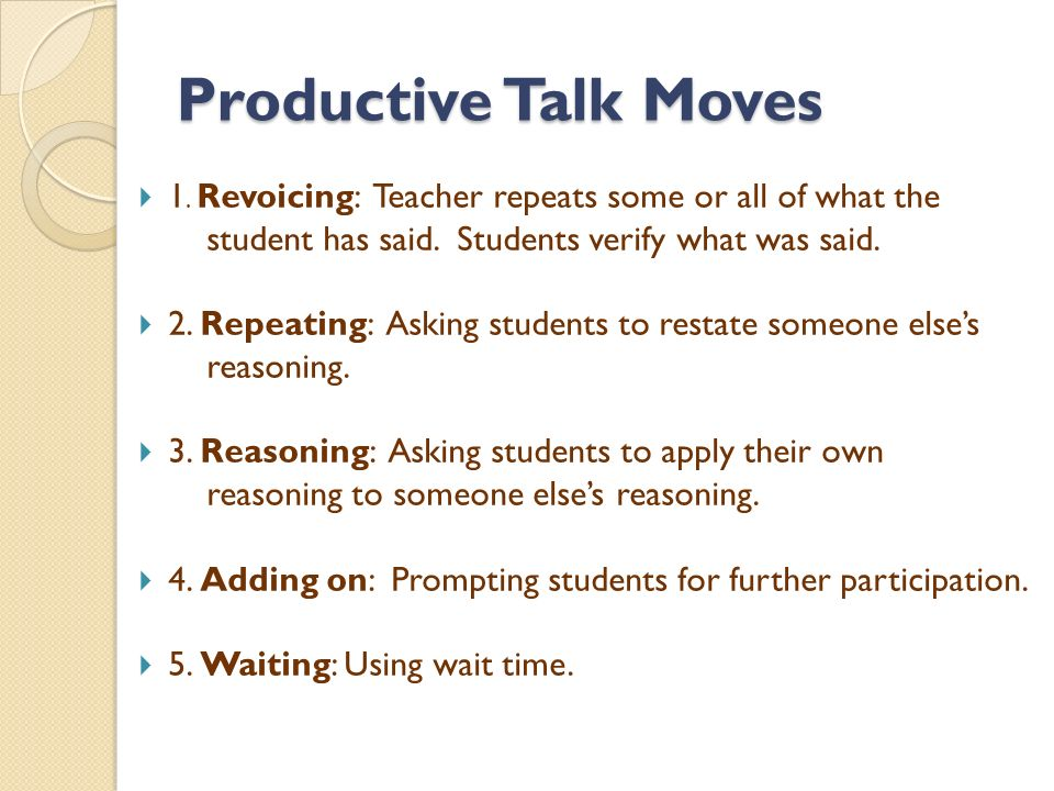 Productive Talk Moves  1. Revoicing: Teacher repeats some or all of what the student has said.
