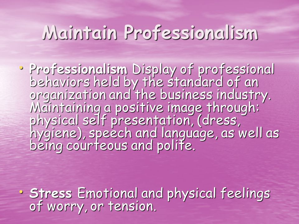Maintain Professionalism Professionalism Display of professional behaviors held by the standard of an organization and the business industry.