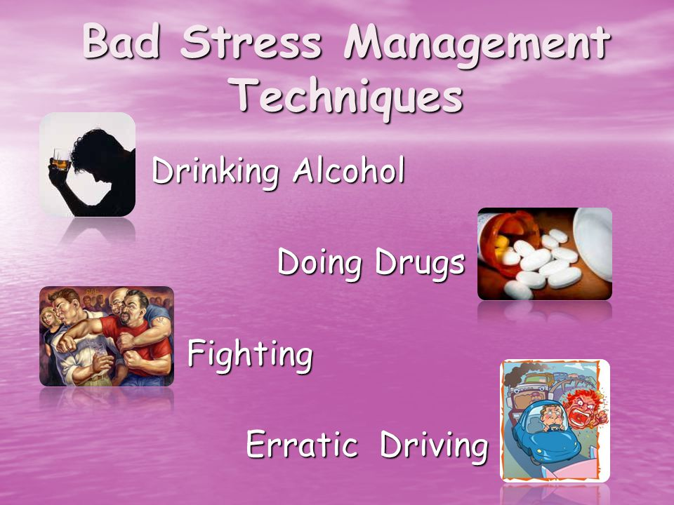 Bad Stress Management Techniques Drinking Alcohol Drinking Alcohol Doing Drugs Doing Drugs Fighting Fighting Erratic Driving Erratic Driving