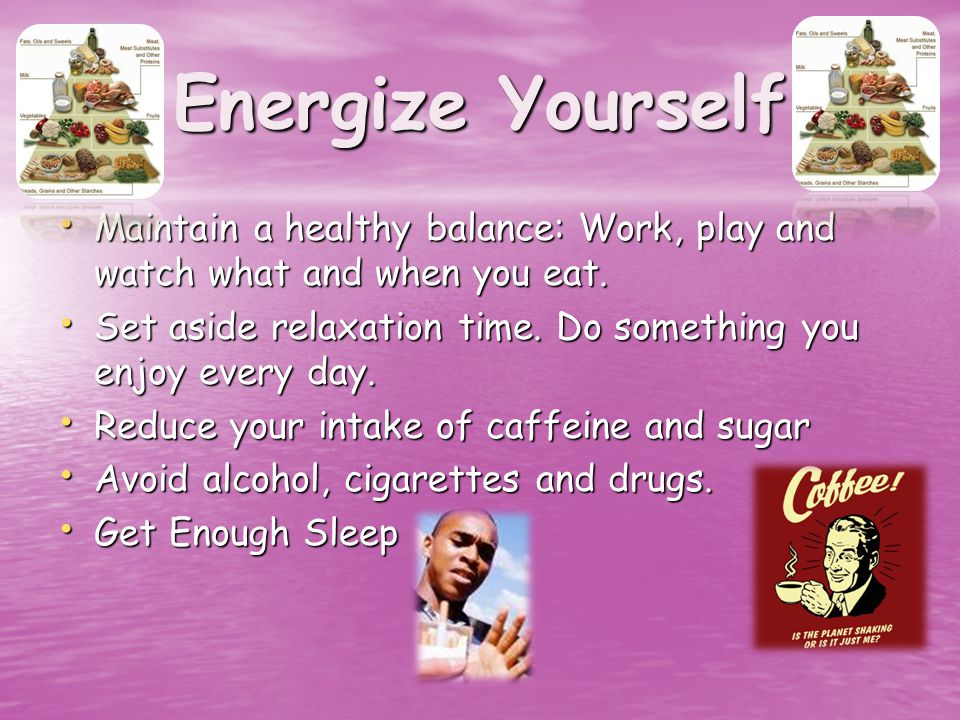 Energize Yourself Maintain a healthy balance: Work, play and watch what and when you eat.