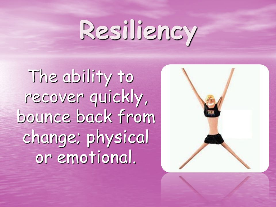 Resiliency The ability to recover quickly, bounce back from change; physical or emotional.