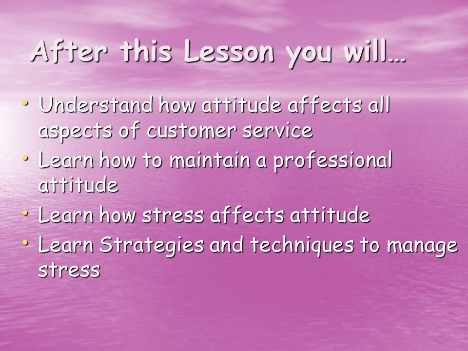 After this Lesson you will… Understand how attitude affects all aspects of customer service Understand how attitude affects all aspects of customer service Learn how to maintain a professional attitude Learn how to maintain a professional attitude Learn how stress affects attitude Learn how stress affects attitude Learn Strategies and techniques to manage stress Learn Strategies and techniques to manage stress