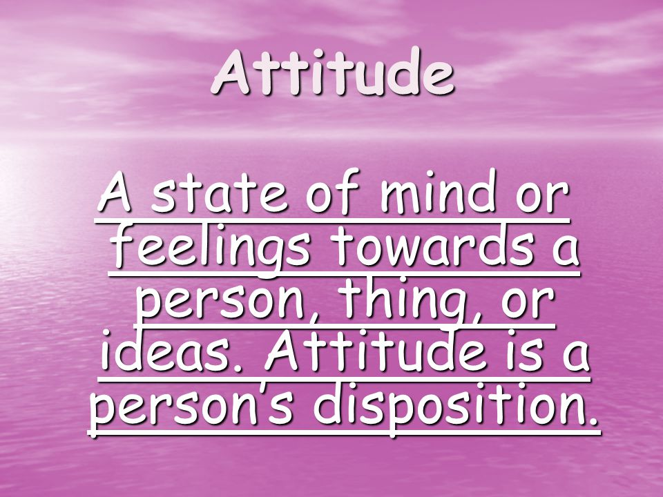 Attitude A state of mind or feelings towards a person, thing, or ideas.