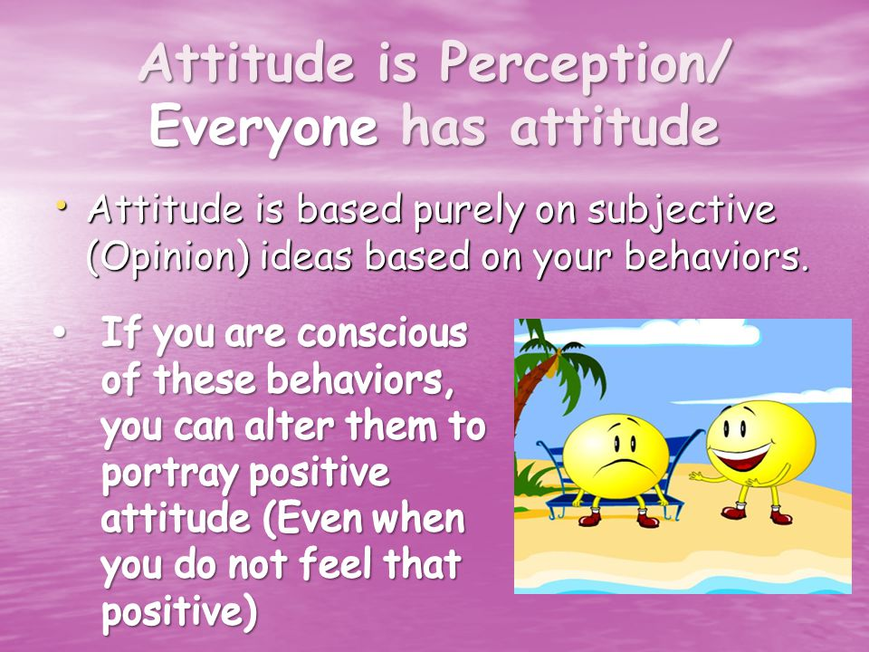 Attitude is Perception/ Everyone has attitude Attitude is based purely on subjective (Opinion) ideas based on your behaviors.