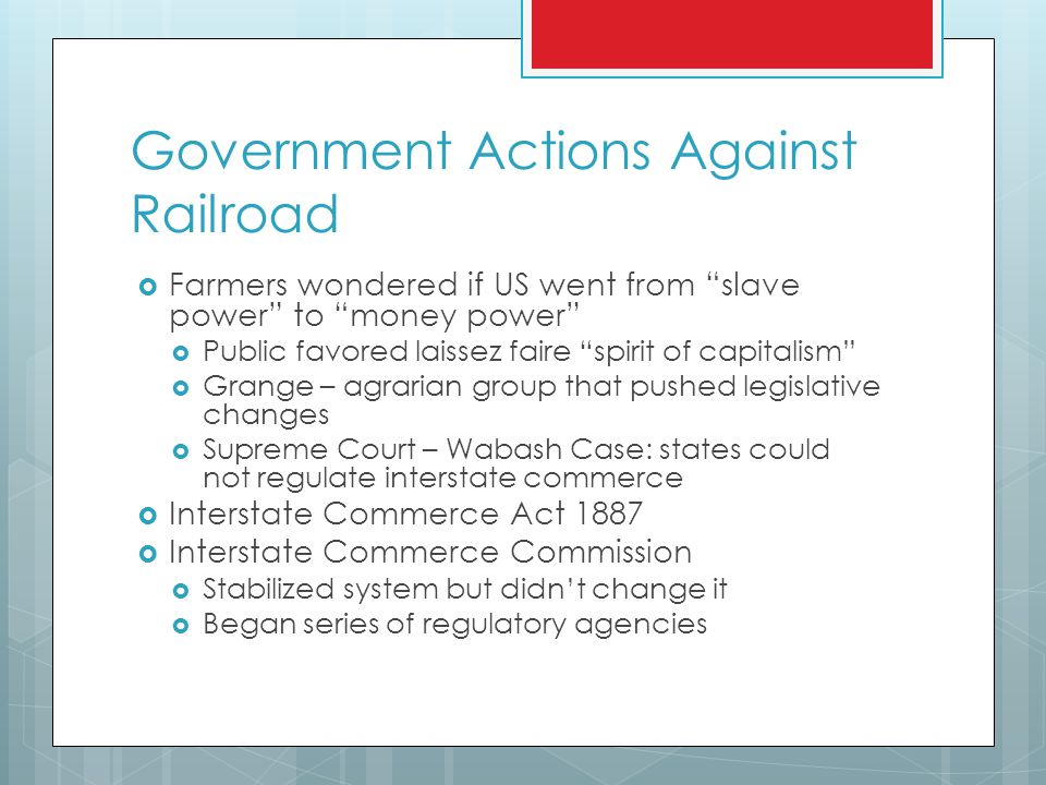 Government Actions Against Railroad  Farmers wondered if US went from slave power to money power  Public favored laissez faire spirit of capitalism  Grange – agrarian group that pushed legislative changes  Supreme Court – Wabash Case: states could not regulate interstate commerce  Interstate Commerce Act 1887  Interstate Commerce Commission  Stabilized system but didn't change it  Began series of regulatory agencies