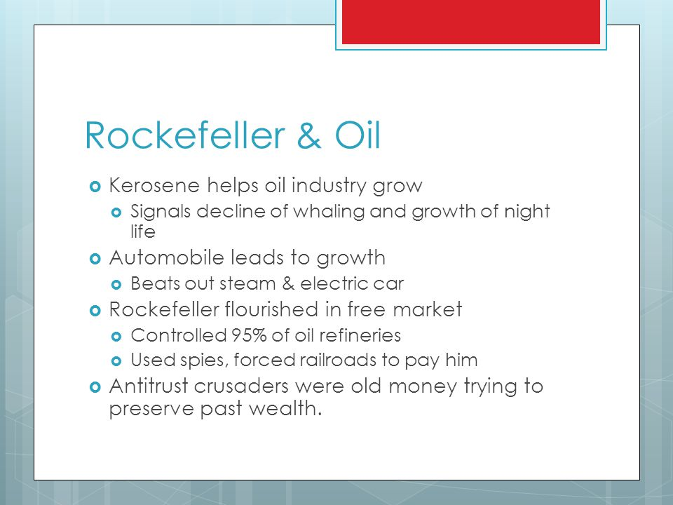 Rockefeller & Oil  Kerosene helps oil industry grow  Signals decline of whaling and growth of night life  Automobile leads to growth  Beats out steam & electric car  Rockefeller flourished in free market  Controlled 95% of oil refineries  Used spies, forced railroads to pay him  Antitrust crusaders were old money trying to preserve past wealth.
