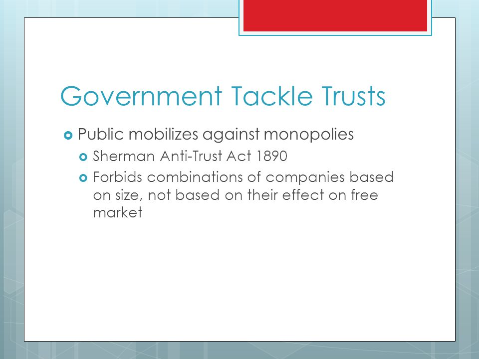 Government Tackle Trusts  Public mobilizes against monopolies  Sherman Anti-Trust Act 1890  Forbids combinations of companies based on size, not based on their effect on free market