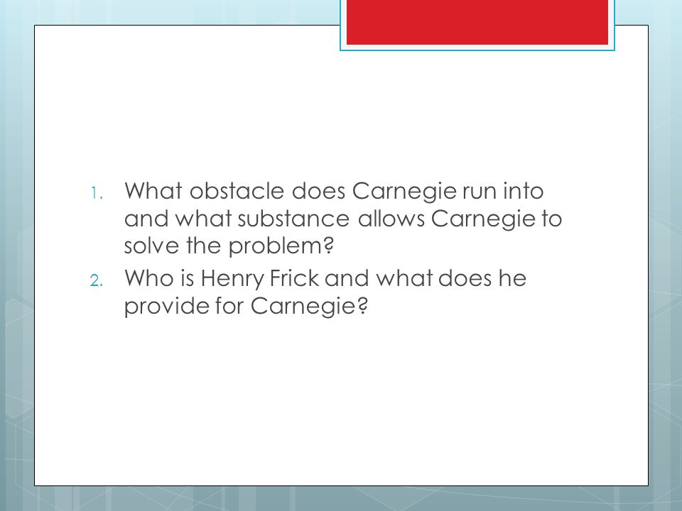 1. What obstacle does Carnegie run into and what substance allows Carnegie to solve the problem.
