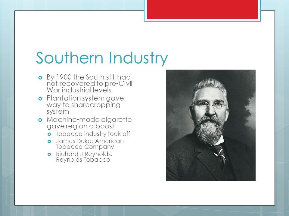 Southern Industry  By 1900 the South still had not recovered to pre-Civil War industrial levels  Plantation system gave way to sharecropping system  Machine-made cigarette gave region a boost  Tobacco industry took off  James Duke: American Tobacco Company  Richard J Reynolds: Reynolds Tobacco