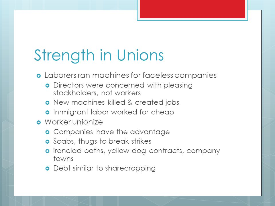 Strength in Unions  Laborers ran machines for faceless companies  Directors were concerned with pleasing stockholders, not workers  New machines killed & created jobs  Immigrant labor worked for cheap  Worker unionize  Companies have the advantage  Scabs, thugs to break strikes  ironclad oaths, yellow-dog contracts, company towns  Debt similar to sharecropping