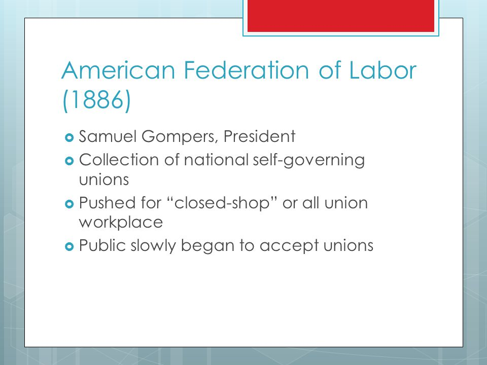 American Federation of Labor (1886)  Samuel Gompers, President  Collection of national self-governing unions  Pushed for closed-shop or all union workplace  Public slowly began to accept unions