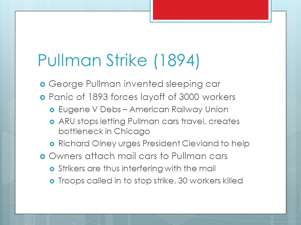 Pullman Strike (1894)  George Pullman invented sleeping car  Panic of 1893 forces layoff of 3000 workers  Eugene V Debs – American Railway Union  ARU stops letting Pullman cars travel, creates bottleneck in Chicago  Richard Olney urges President Clevland to help  Owners attach mail cars to Pullman cars  Strikers are thus interfering with the mail  Troops called in to stop strike, 30 workers killed