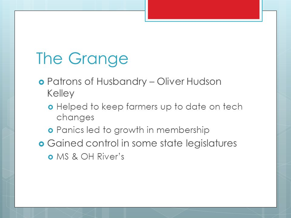 The Grange  Patrons of Husbandry – Oliver Hudson Kelley  Helped to keep farmers up to date on tech changes  Panics led to growth in membership  Gained control in some state legislatures  MS & OH River's