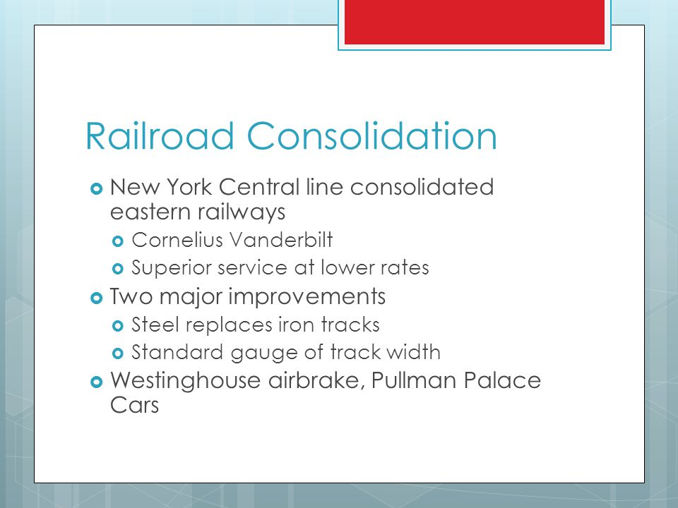 Railroad Consolidation  New York Central line consolidated eastern railways  Cornelius Vanderbilt  Superior service at lower rates  Two major improvements  Steel replaces iron tracks  Standard gauge of track width  Westinghouse airbrake, Pullman Palace Cars