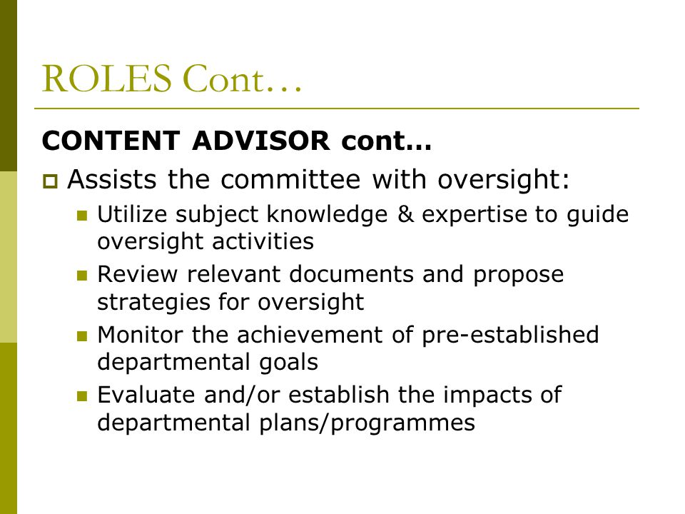 ROLES Cont… CONTENT ADVISOR cont…  Assists the committee with oversight: Utilize subject knowledge & expertise to guide oversight activities Review relevant documents and propose strategies for oversight Monitor the achievement of pre-established departmental goals Evaluate and/or establish the impacts of departmental plans/programmes