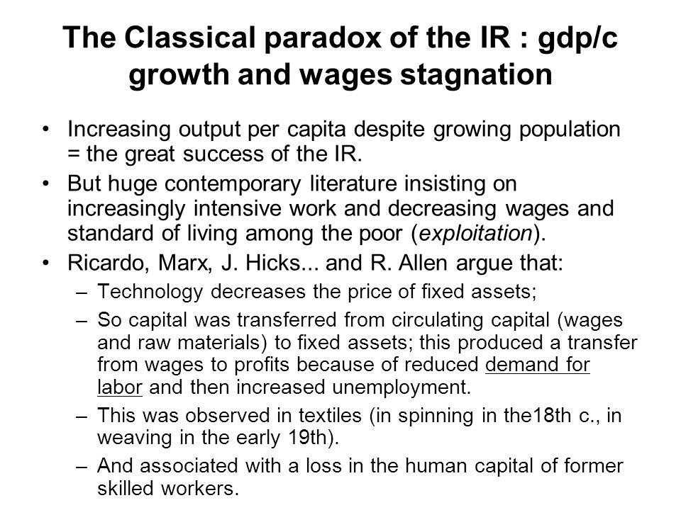 The Classical paradox of the IR : gdp/c growth and wages stagnation Increasing output per capita despite growing population = the great success of the IR.