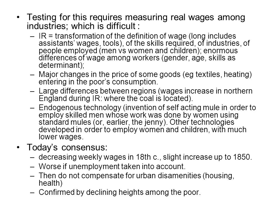 Testing for this requires measuring real wages among industries; which is difficult : –IR = transformation of the definition of wage (long includes assistants' wages, tools), of the skills required, of industries, of people employed (men vs women and children); enormous differences of wage among workers (gender, age, skills as determinant); –Major changes in the price of some goods (eg textiles, heating) entering in the poor's consumption.