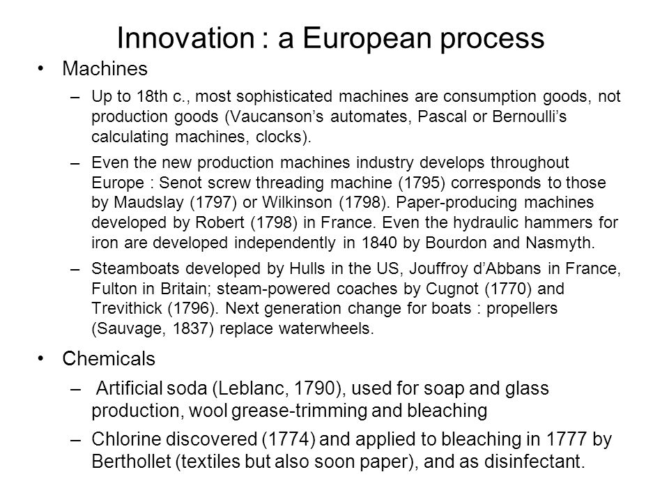 Innovation : a European process Machines –Up to 18th c., most sophisticated machines are consumption goods, not production goods (Vaucanson's automates, Pascal or Bernoulli's calculating machines, clocks).