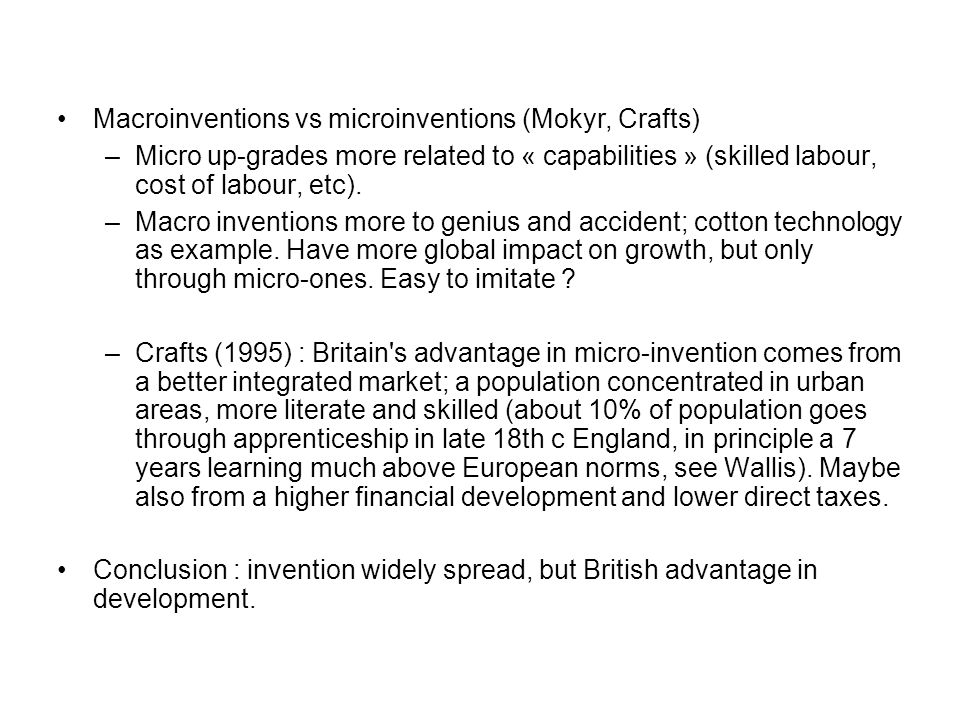 Macroinventions vs microinventions (Mokyr, Crafts) –Micro up-grades more related to « capabilities » (skilled labour, cost of labour, etc).