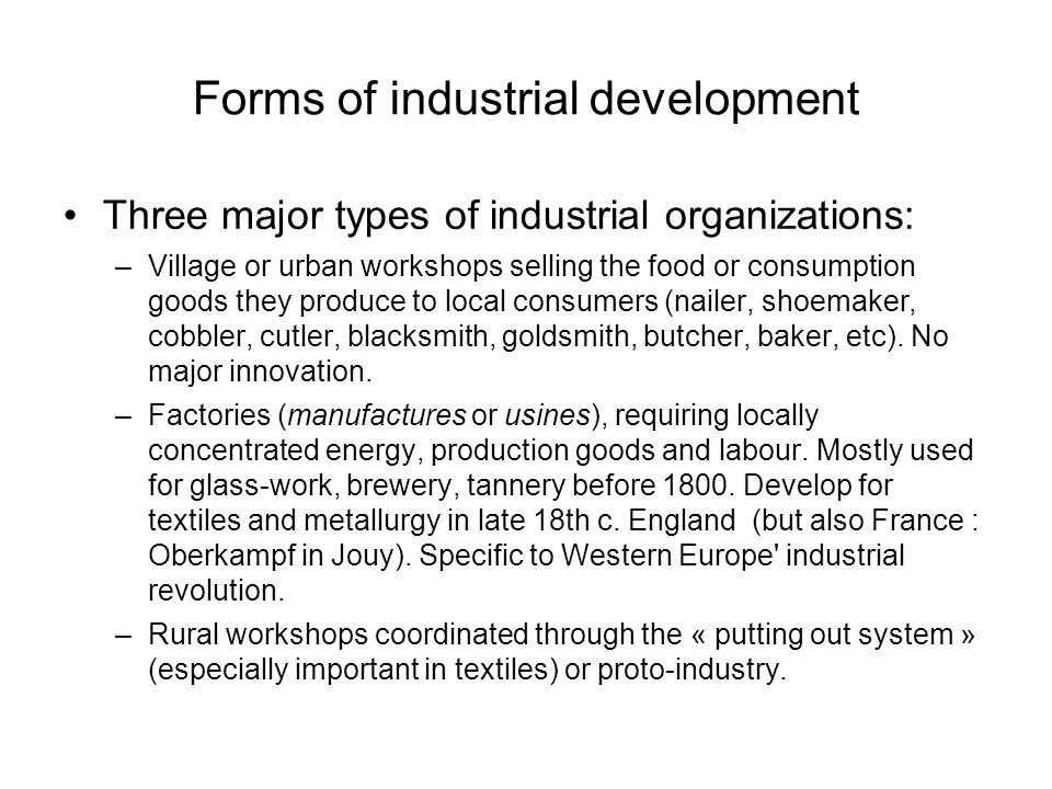 Forms of industrial development Three major types of industrial organizations: –Village or urban workshops selling the food or consumption goods they produce to local consumers (nailer, shoemaker, cobbler, cutler, blacksmith, goldsmith, butcher, baker, etc).