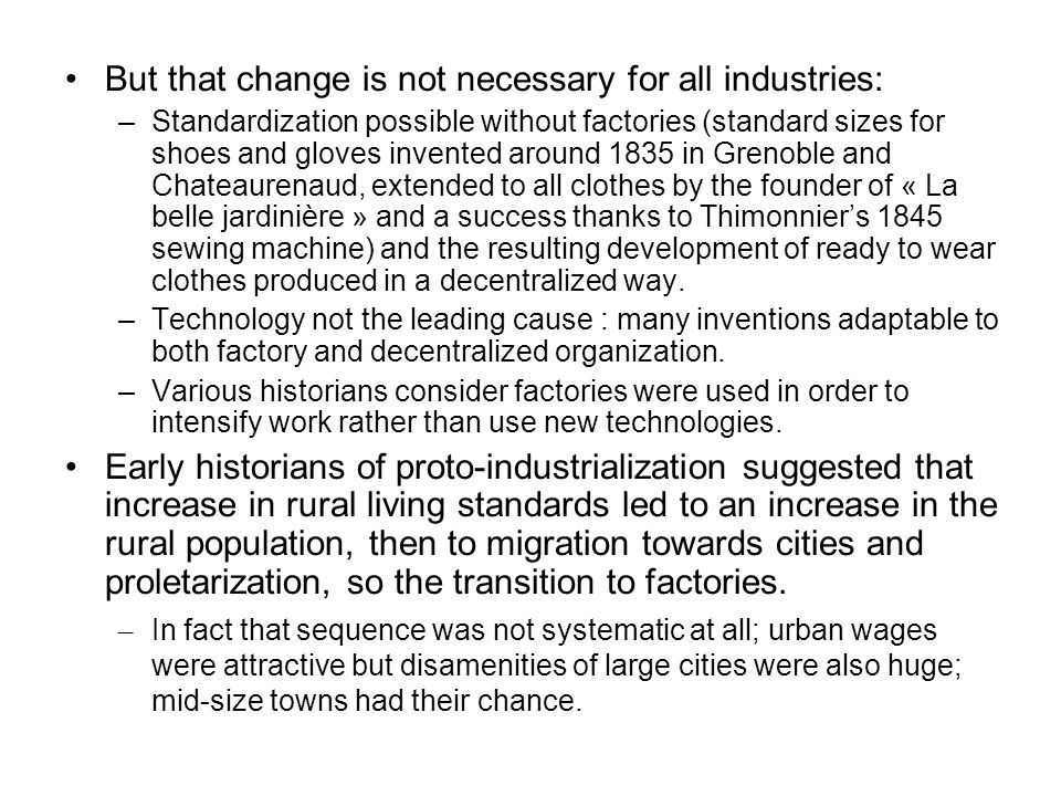 But that change is not necessary for all industries: –Standardization possible without factories (standard sizes for shoes and gloves invented around 1835 in Grenoble and Chateaurenaud, extended to all clothes by the founder of « La belle jardinière » and a success thanks to Thimonnier's 1845 sewing machine) and the resulting development of ready to wear clothes produced in a decentralized way.