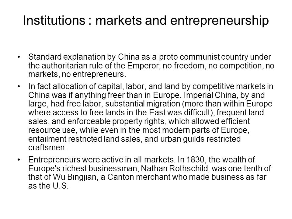 Institutions : markets and entrepreneurship Standard explanation by China as a proto communist country under the authoritarian rule of the Emperor; no freedom, no competition, no markets, no entrepreneurs.