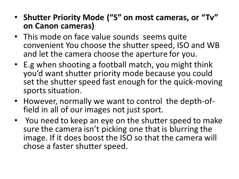 Shutter Priority Mode ( S on most cameras, or Tv on Canon cameras) This mode on face value sounds seems quite convenient You choose the shutter speed, ISO and WB and let the camera choose the aperture for you.