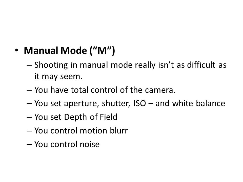 Manual Mode ( M ) – Shooting in manual mode really isn't as difficult as it may seem.