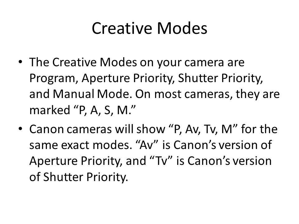 Creative Modes The Creative Modes on your camera are Program, Aperture Priority, Shutter Priority, and Manual Mode.