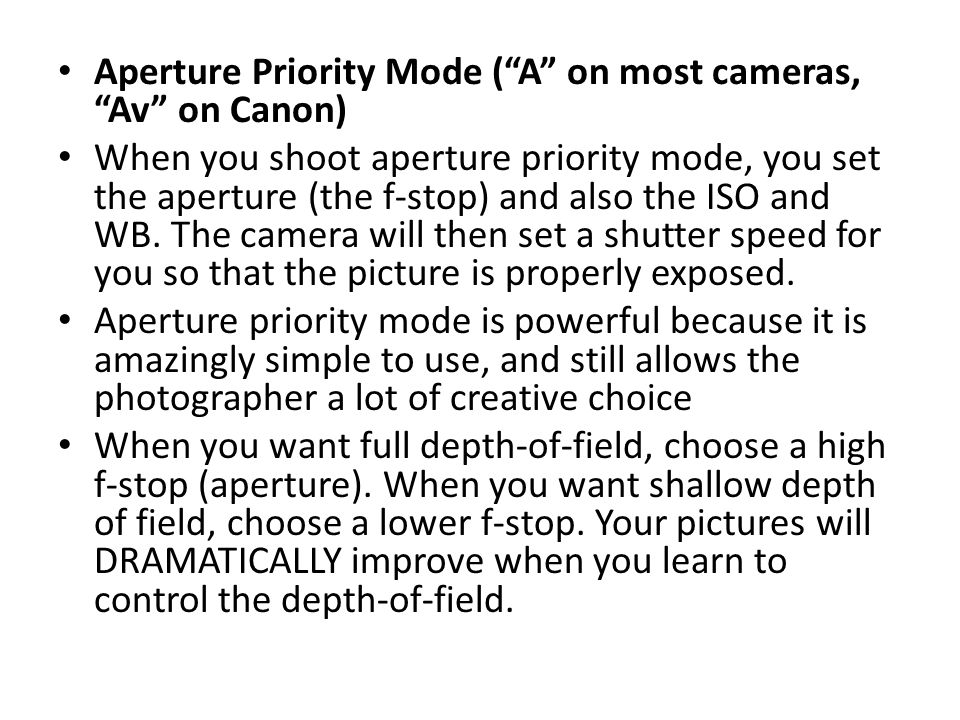 Aperture Priority Mode ( A on most cameras, Av on Canon) When you shoot aperture priority mode, you set the aperture (the f-stop) and also the ISO and WB.