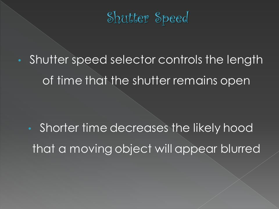 Shutter speed selector controls the length of time that the shutter remains open Shorter time decreases the likely hood that a moving object will appear blurred