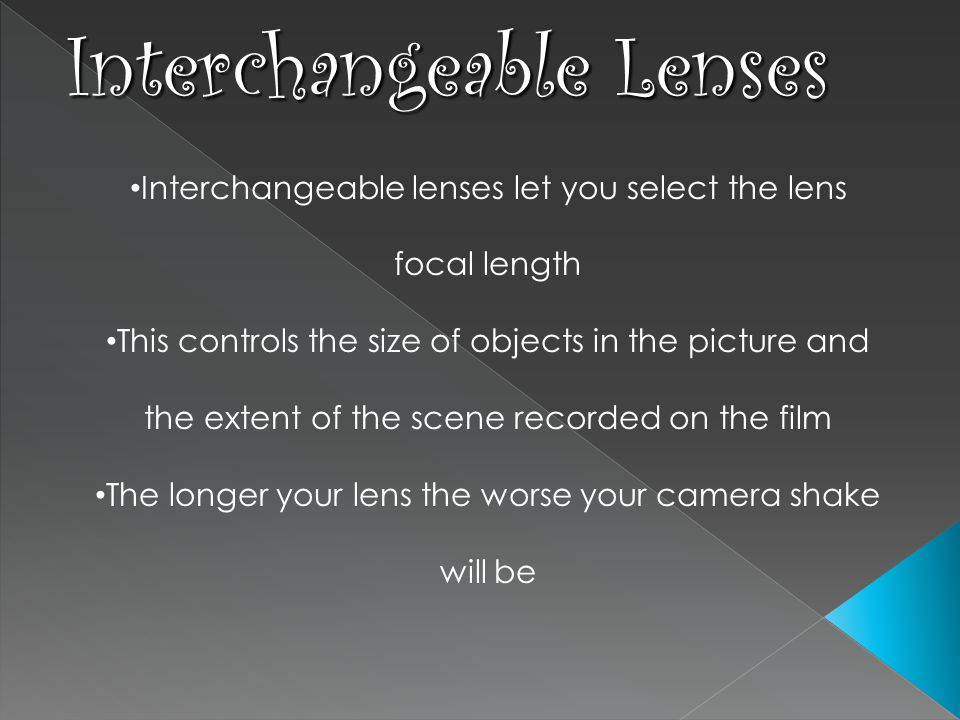 Interchangeable lenses let you select the lens focal length This controls the size of objects in the picture and the extent of the scene recorded on the film The longer your lens the worse your camera shake will be Interchangeable Lenses