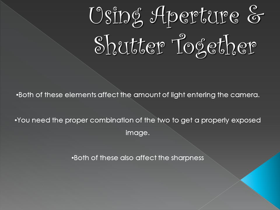Using Aperture & Shutter Together Both of these elements affect the amount of light entering the camera.