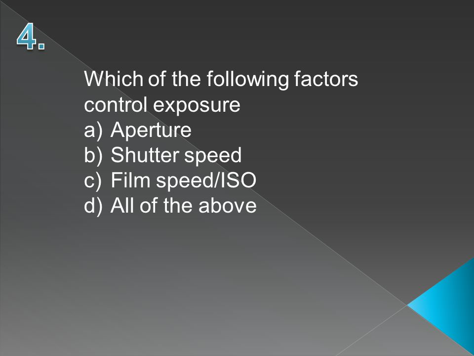 Which of the following factors control exposure a)Aperture b)Shutter speed c)Film speed/ISO d)All of the above