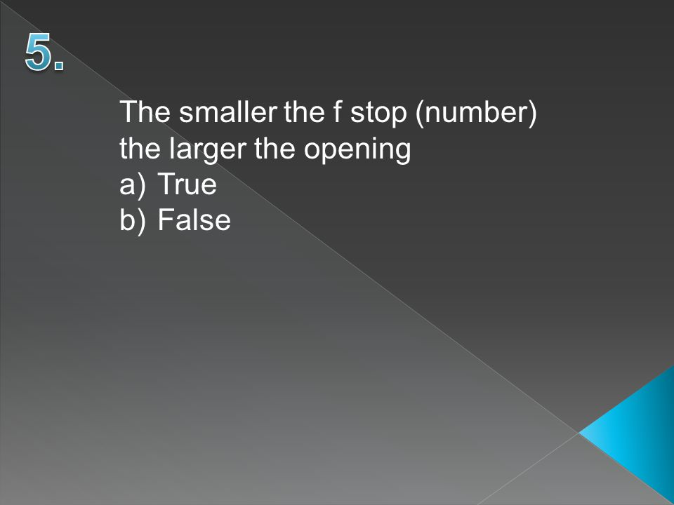The smaller the f stop (number) the larger the opening a)True b)False